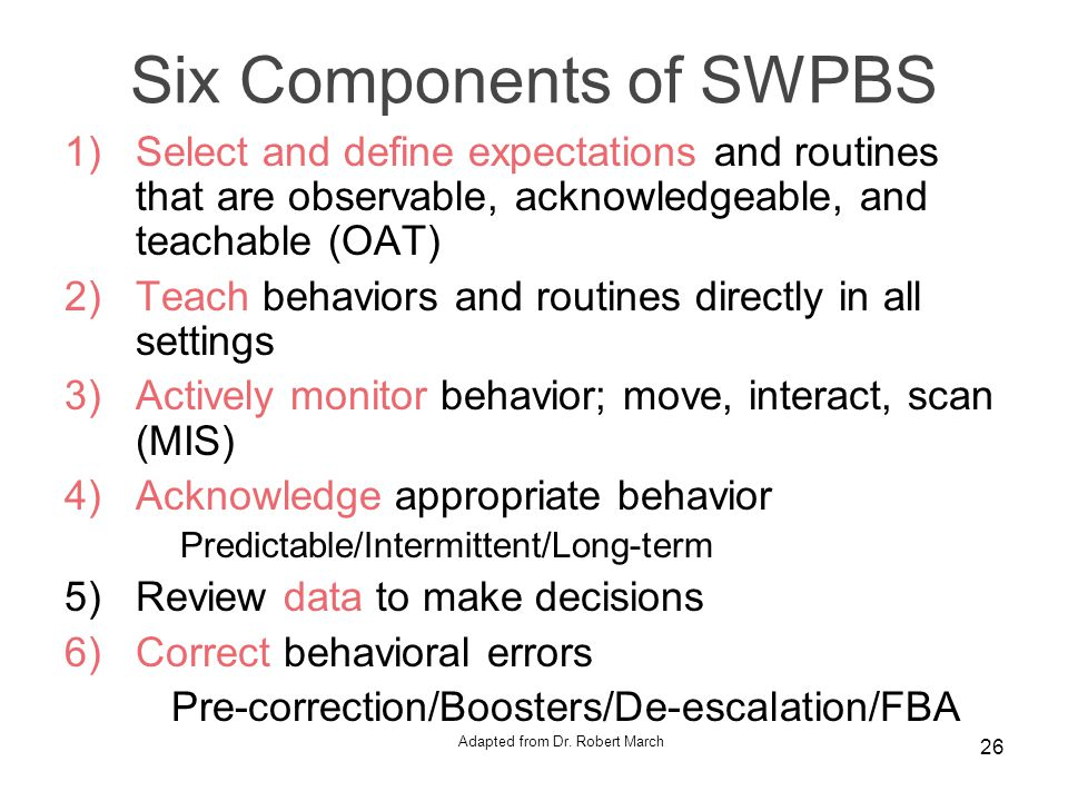 Six Components of SWPBS 1)Select and define expectations and routines that are observable, acknowledgeable, and teachable (OAT) 2)Teach behaviors and routines directly in all settings 3)Actively monitor behavior; move, interact, scan (MIS) 4)Acknowledge appropriate behavior Predictable/Intermittent/Long-term 5)Review data to make decisions 6)Correct behavioral errors Pre-correction/Boosters/De-escalation/FBA Adapted from Dr.