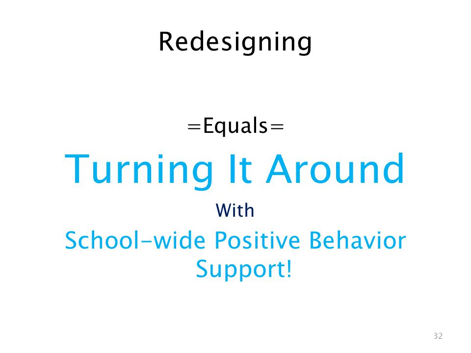 Redesigning =Equals= Turning It Around With School-wide Positive Behavior Support! 32