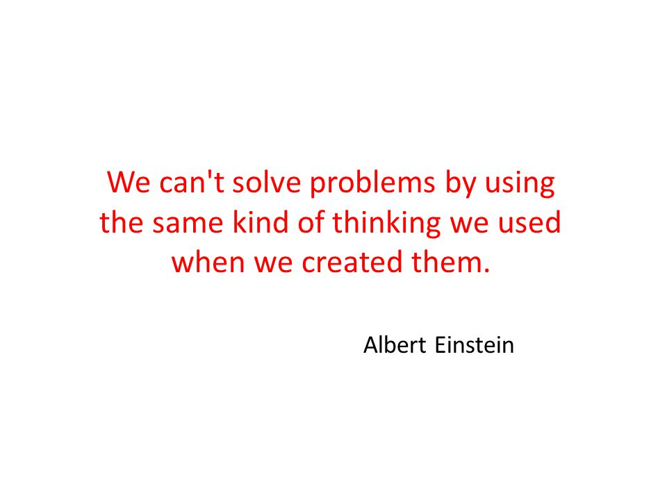 We can t solve problems by using the same kind of thinking we used when we created them.