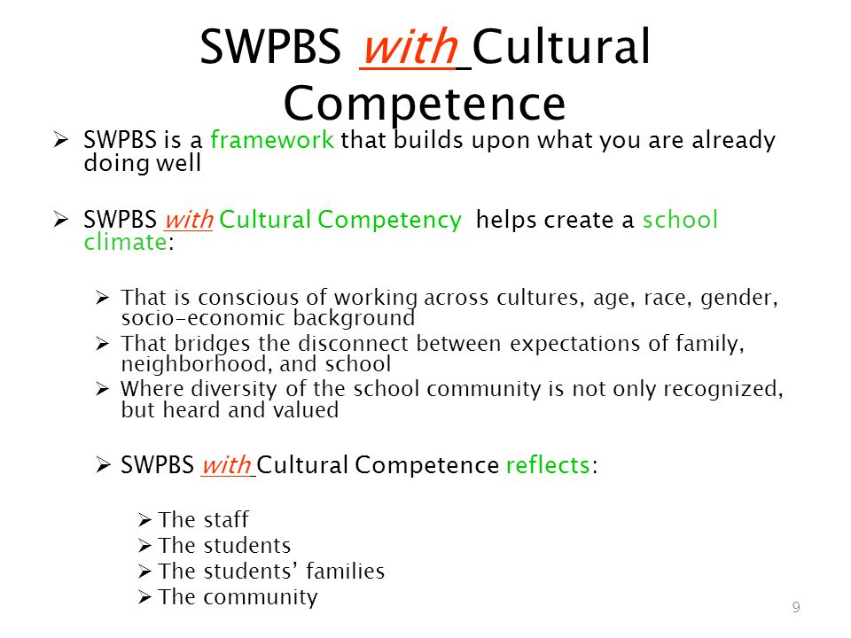 SWPBS with Cultural Competence  SWPBS is a framework that builds upon what you are already doing well  SWPBS with Cultural Competency helps create a school climate:  That is conscious of working across cultures, age, race, gender, socio-economic background  That bridges the disconnect between expectations of family, neighborhood, and school  Where diversity of the school community is not only recognized, but heard and valued  SWPBS with Cultural Competence reflects:  The staff  The students  The students' families  The community 9