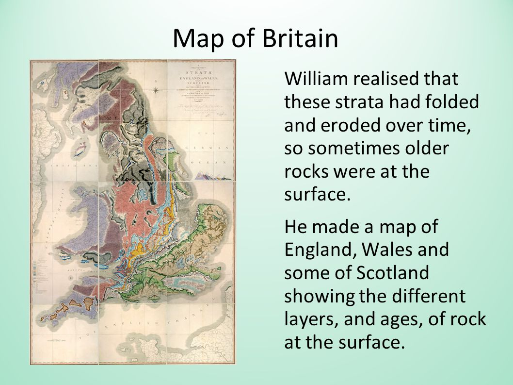 Map of Britain William realised that these strata had folded and eroded over time, so sometimes older rocks were at the surface.