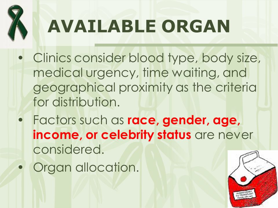 AVAILABLE ORGAN Clinics consider blood type, body size, medical urgency, time waiting, and geographical proximity as the criteria for distribution. Fa