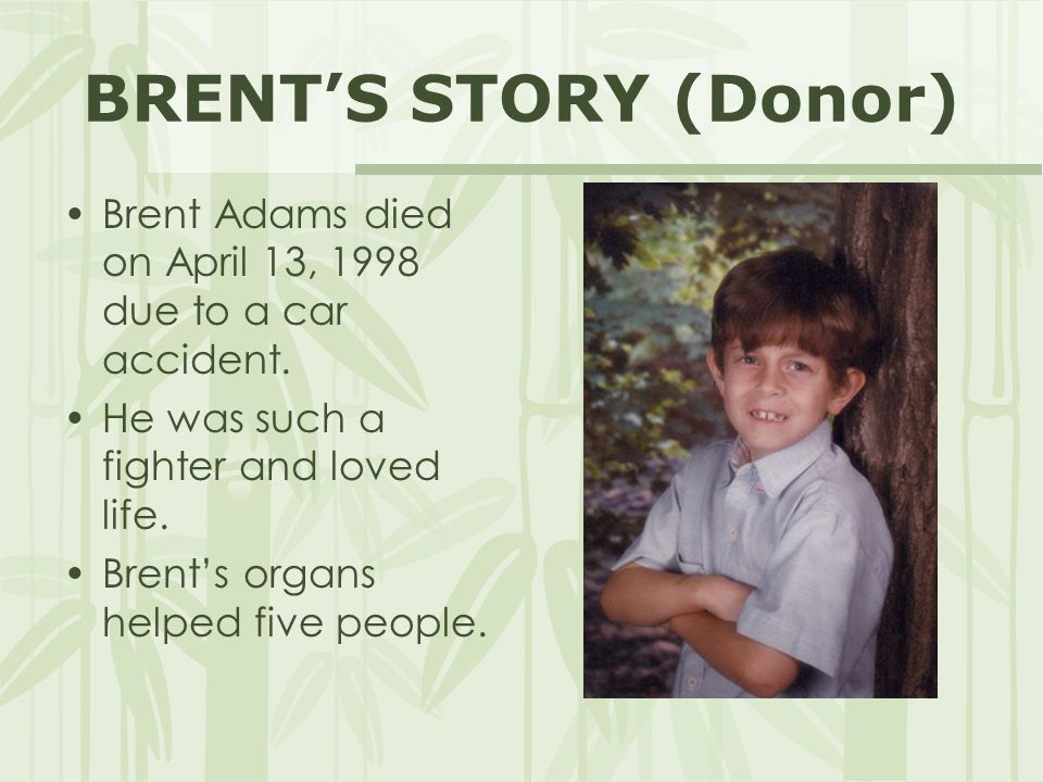 BRENT'S STORY (Donor) Brent Adams died on April 13, 1998 due to a car accident. He was such a fighter and loved life. Brent's organs helped five peopl