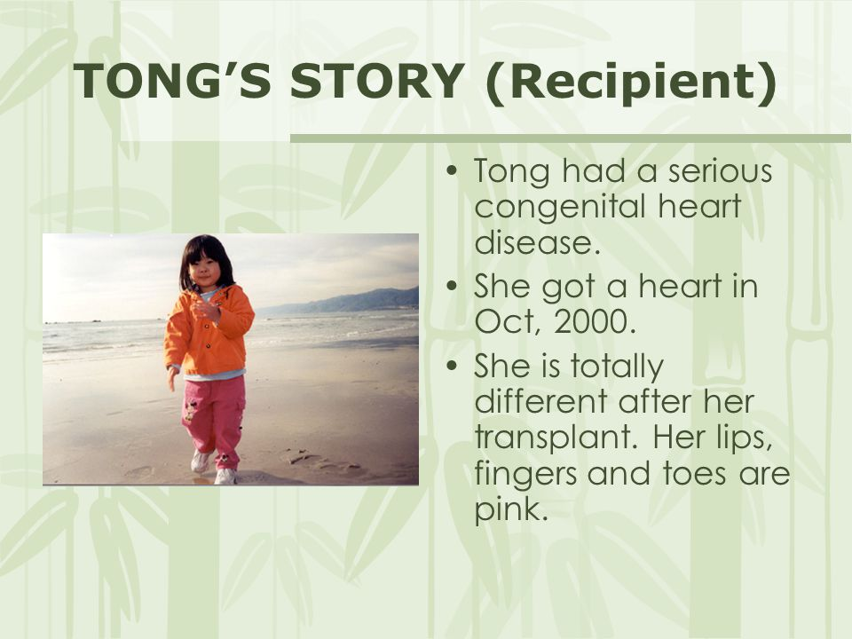 TONG'S STORY (Recipient) Tong had a serious congenital heart disease. She got a heart in Oct, 2000. She is totally different after her transplant. Her
