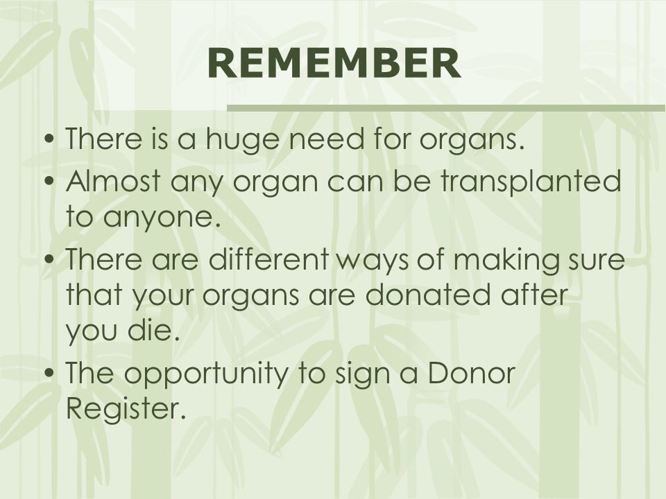 REMEMBER There is a huge need for organs. Almost any organ can be transplanted to anyone. There are different ways of making sure that your organs are