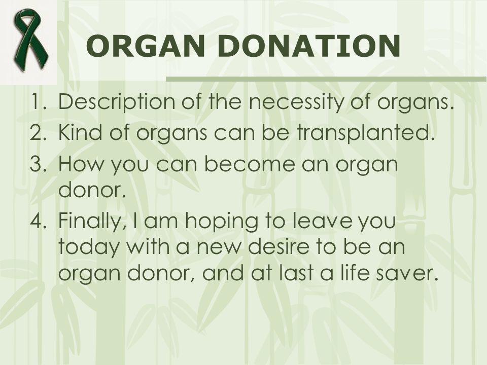 ORGAN DONATION 1.Description of the necessity of organs. 2.Kind of organs can be transplanted. 3.How you can become an organ donor. 4.Finally, I am ho