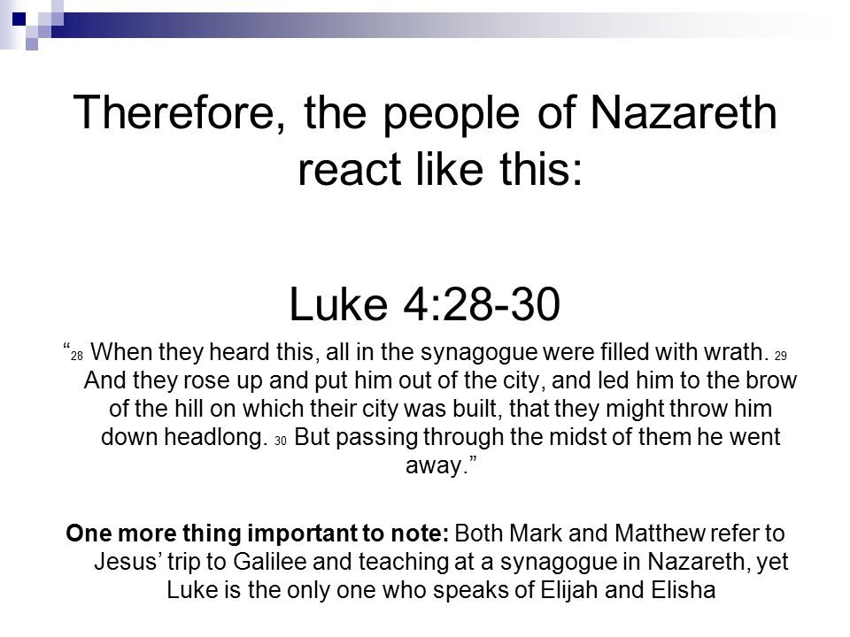 "Therefore, the people of Nazareth react like this: Luke 4:28-30 "" 28 When they heard this, all in the synagogue were filled with wrath. 29 And they ro"