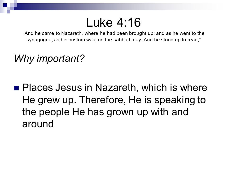 Luke 4:16 And he came to Nazareth, where he had been brought up; and as he went to the synagogue, as his custom was, on the sabbath day.