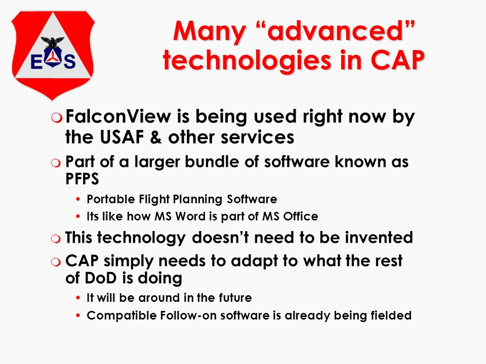 m FalconView is being used right now by the USAF & other services m Part of a larger bundle of software known as PFPS Portable Flight Planning Software Its like how MS Word is part of MS Office m This technology doesn't need to be invented m CAP simply needs to adapt to what the rest of DoD is doing It will be around in the future Compatible Follow-on software is already being fielded Many advanced technologies in CAP
