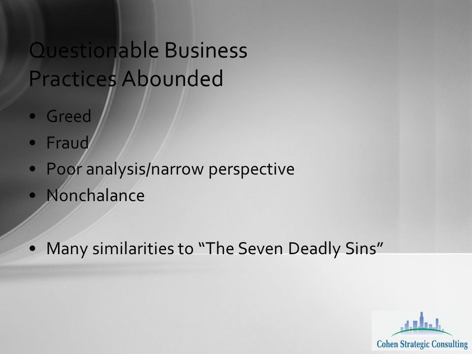 Questionable Business Practices Abounded Greed Fraud Poor analysis/narrow perspective Nonchalance Many similarities to The Seven Deadly Sins