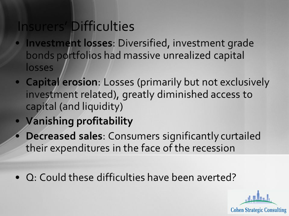 Insurers' Difficulties Investment losses: Diversified, investment grade bonds portfolios had massive unrealized capital losses Capital erosion: Losses (primarily but not exclusively investment related), greatly diminished access to capital (and liquidity) Vanishing profitability Decreased sales: Consumers significantly curtailed their expenditures in the face of the recession Q: Could these difficulties have been averted?