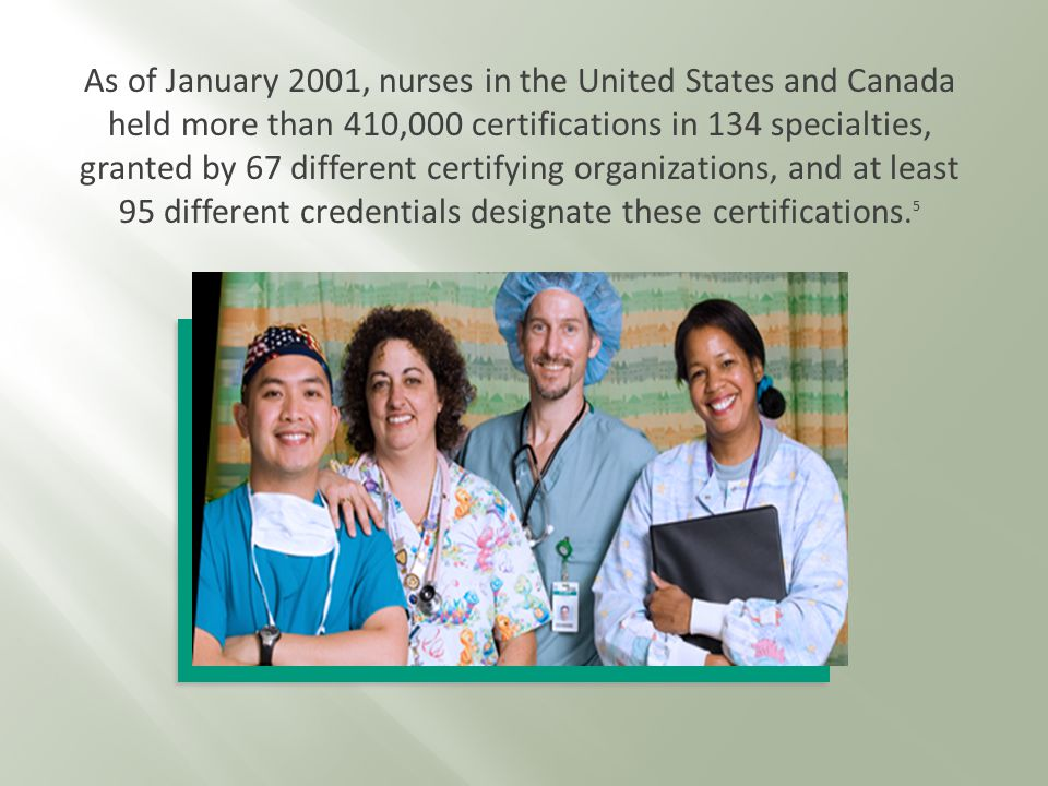As of January 2001, nurses in the United States and Canada held more than 410,000 certifications in 134 specialties, granted by 67 different certifying organizations, and at least 95 different credentials designate these certifications.
