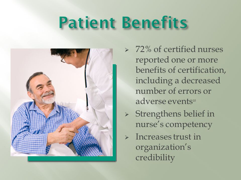  72% of certified nurses reported one or more benefits of certification, including a decreased number of errors or adverse events 10  Strengthens belief in nurse's competency  Increases trust in organization's credibility