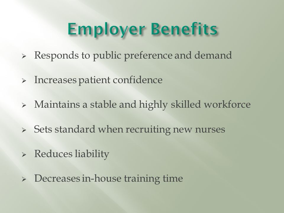  Responds to public preference and demand  Increases patient confidence  Maintains a stable and highly skilled workforce  Sets standard when recruiting new nurses  Reduces liability  Decreases in-house training time