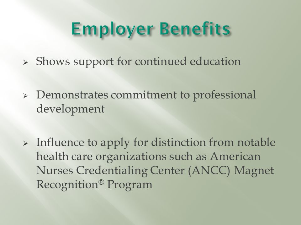  Shows support for continued education  Demonstrates commitment to professional development  Influence to apply for distinction from notable health care organizations such as American Nurses Credentialing Center (ANCC) Magnet Recognition ® Program