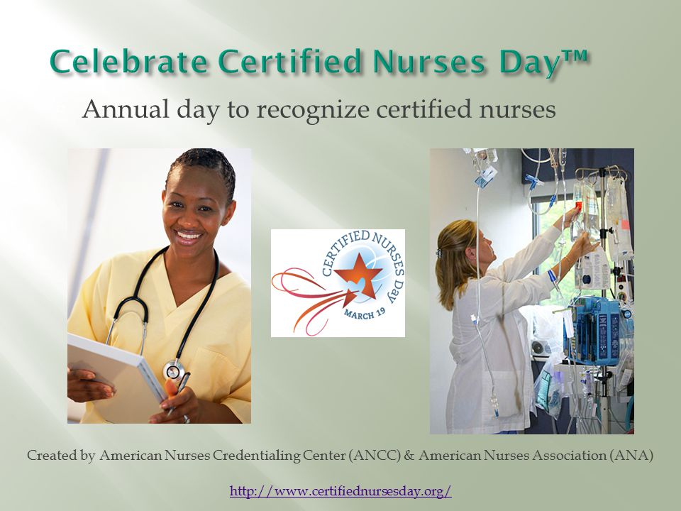  Annual day to recognize certified nurses Created by American Nurses Credentialing Center (ANCC) & American Nurses Association (ANA) http://www.certifiednursesday.org/
