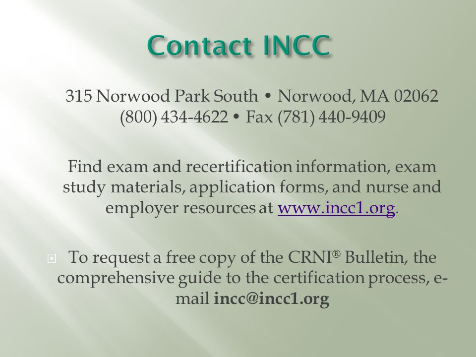  315 Norwood Park South Norwood, MA 02062 (800) 434-4622 Fax (781) 440-9409  Find exam and recertification information, exam study materials, application forms, and nurse and employer resources at www.incc1.org.www.incc1.org  To request a free copy of the CRNI ® Bulletin, the comprehensive guide to the certification process, e- mail incc@incc1.org