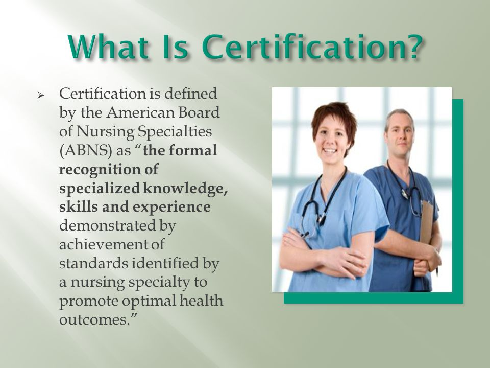  Certification is defined by the American Board of Nursing Specialties (ABNS) as the formal recognition of specialized knowledge, skills and experience demonstrated by achievement of standards identified by a nursing specialty to promote optimal health outcomes.
