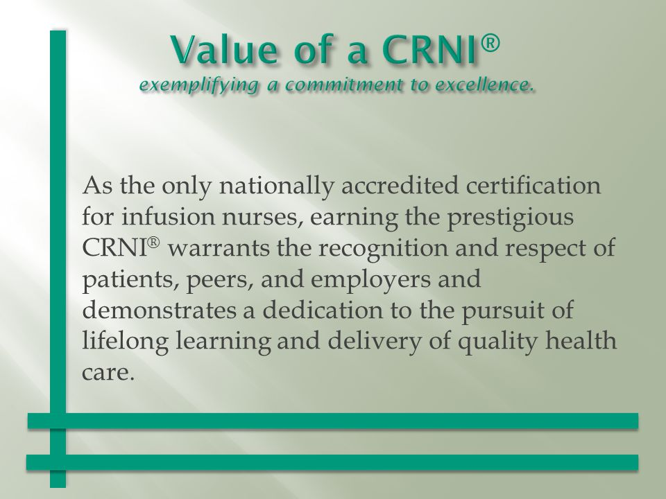 As the only nationally accredited certification for infusion nurses, earning the prestigious CRNI ® warrants the recognition and respect of patients, peers, and employers and demonstrates a dedication to the pursuit of lifelong learning and delivery of quality health care.