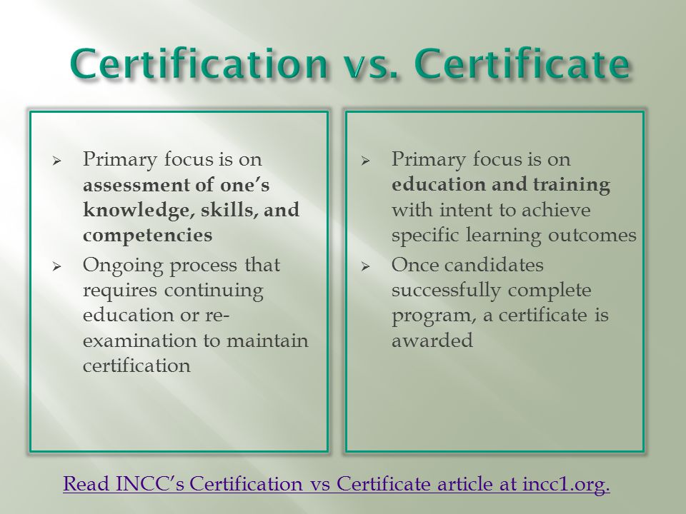  Primary focus is on assessment of one's knowledge, skills, and competencies  Ongoing process that requires continuing education or re- examination to maintain certification  Primary focus is on education and training with intent to achieve specific learning outcomes  Once candidates successfully complete program, a certificate is awarded Read INCC's Certification vs Certificate article at incc1.org.