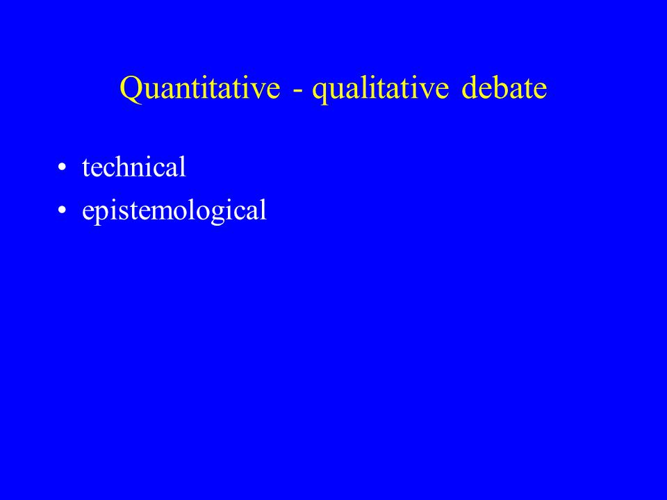 Advantages of qualitative methods Enable the individual to be studied in depth and detail Can address complex issues or processes Avoid the simplifications imposed by quantification Data vivid and easy to grasp Good for hypothesis generation and for exploratory research Participant has more freedom May find things that you weren't looking for Can integrate with clinical work