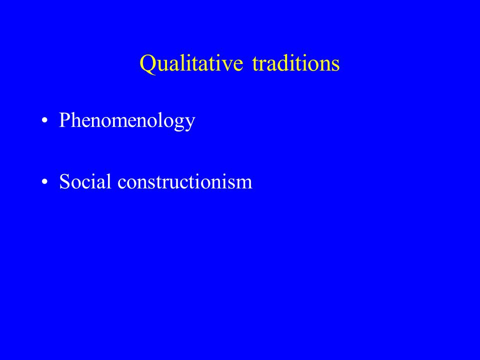 Phenomenology (Husserl) The study of people's experiences, life worlds and underlying assumptions Understanding is the true end of science Multiple valid perspectives ( epistemological pluralism )