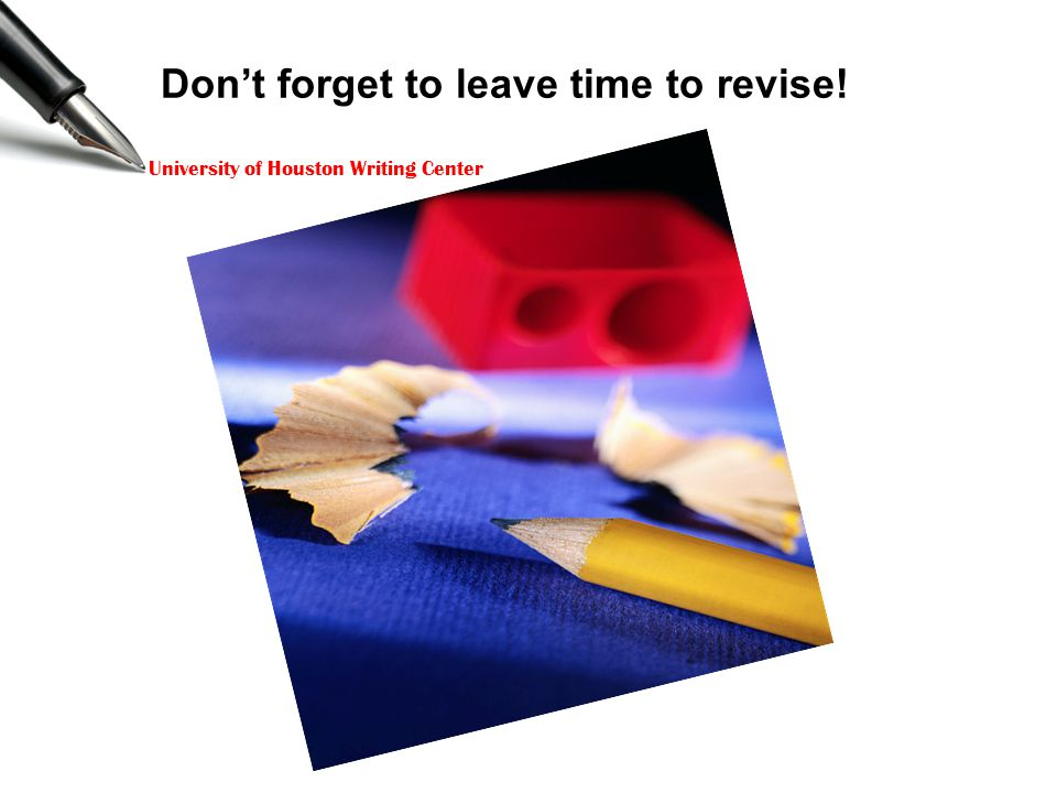 University of Houston Writing Center Don't forget to leave time to revise!