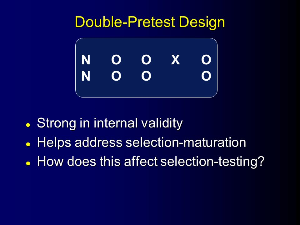 Double-Pretest Design l Strong in internal validity l Helps address selection-maturation l How does this affect selection-testing.