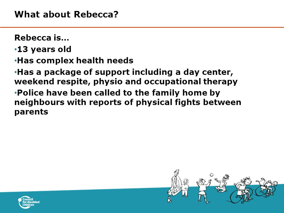 Rebecca is… 13 years old Has complex health needs Has a package of support including a day center, weekend respite, physio and occupational therapy Police have been called to the family home by neighbours with reports of physical fights between parents What about Rebecca?
