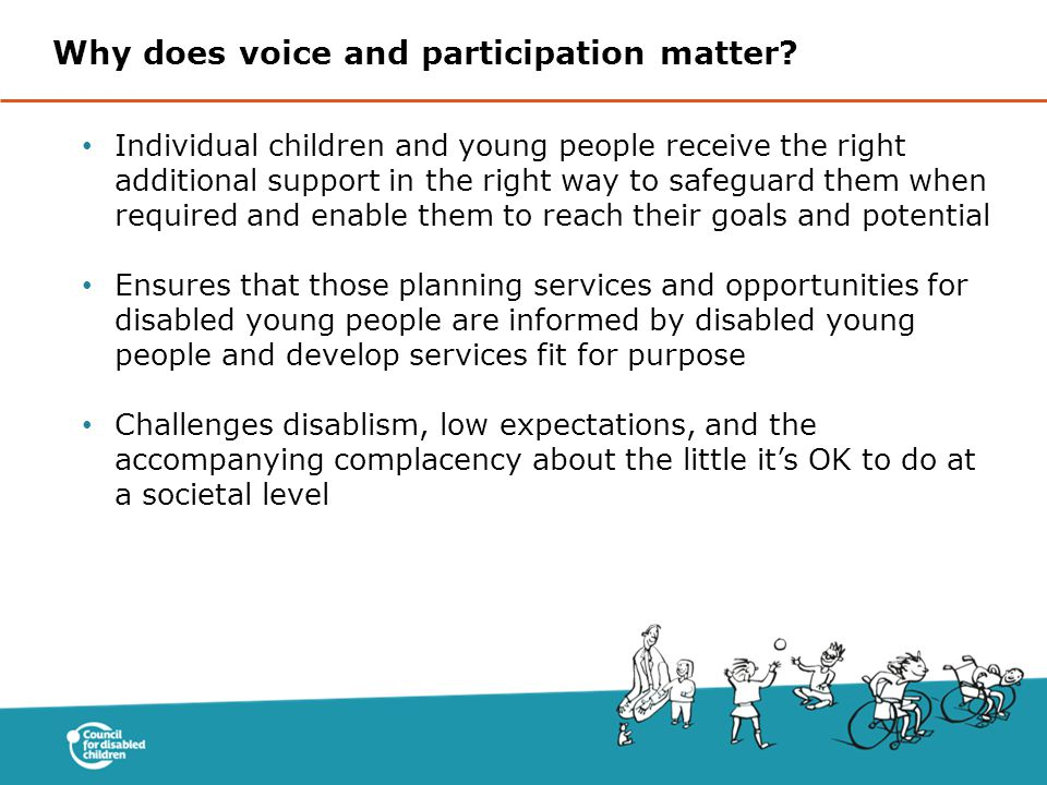 Individual children and young people receive the right additional support in the right way to safeguard them when required and enable them to reach their goals and potential Ensures that those planning services and opportunities for disabled young people are informed by disabled young people and develop services fit for purpose Challenges disablism, low expectations, and the accompanying complacency about the little it's OK to do at a societal level Why does voice and participation matter?