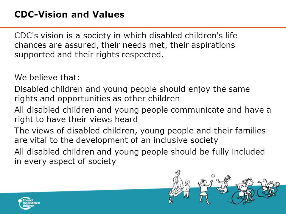 CDC s vision is a society in which disabled children s life chances are assured, their needs met, their aspirations supported and their rights respected.