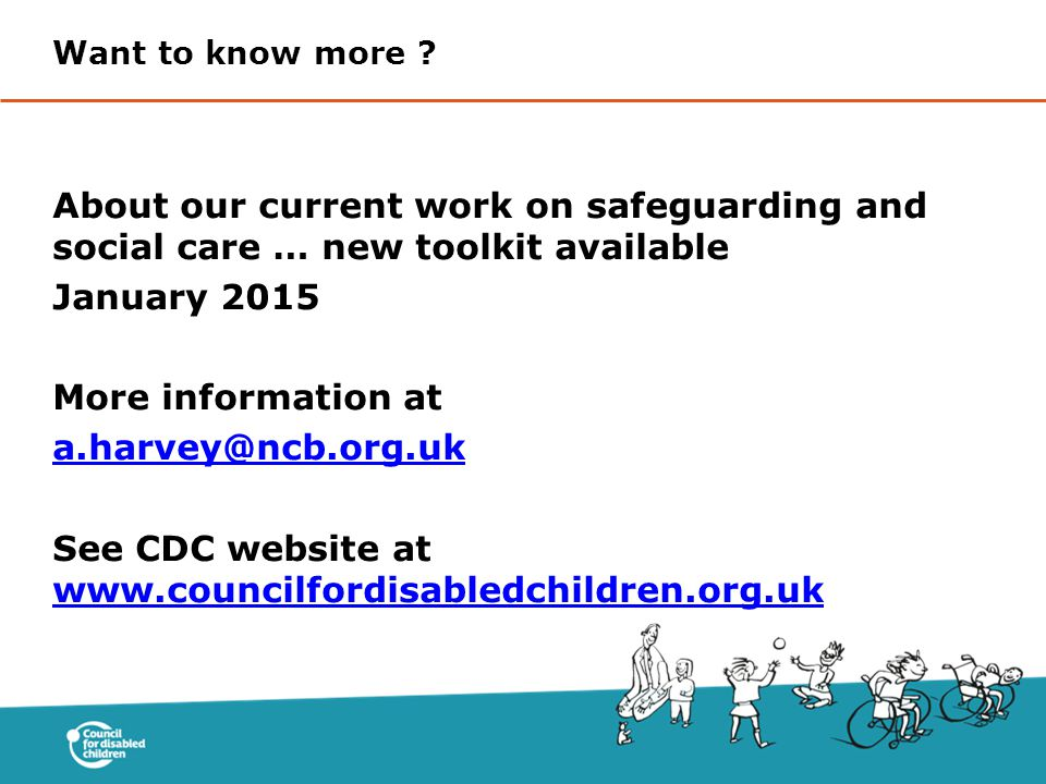 About our current work on safeguarding and social care … new toolkit available January 2015 More information at a.harvey@ncb.org.uk See CDC website at www.councilfordisabledchildren.org.uk www.councilfordisabledchildren.org.uk Want to know more ?