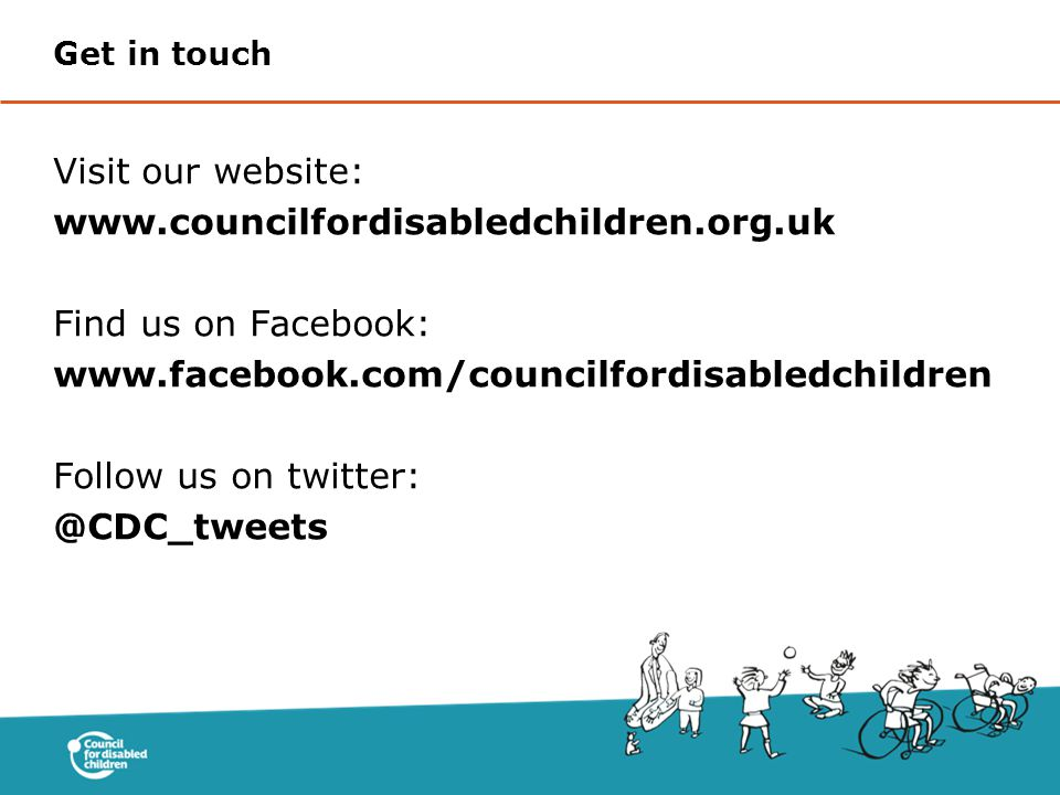 Visit our website: www.councilfordisabledchildren.org.uk Find us on Facebook: www.facebook.com/councilfordisabledchildren Follow us on twitter: @CDC_tweets Get in touch