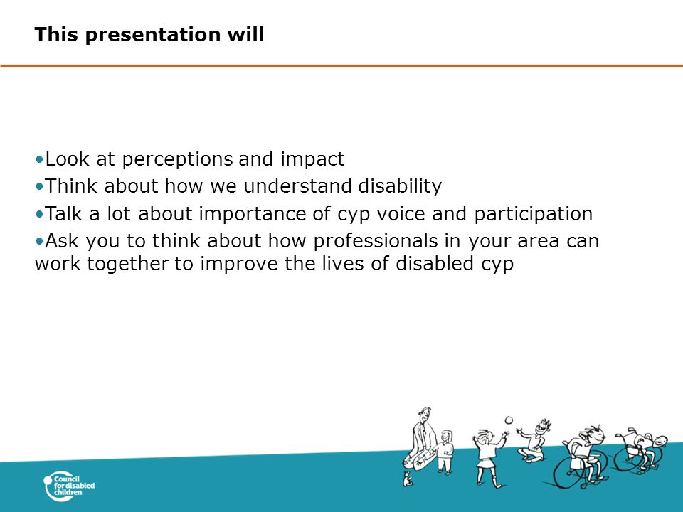Look at perceptions and impact Think about how we understand disability Talk a lot about importance of cyp voice and participation Ask you to think about how professionals in your area can work together to improve the lives of disabled cyp This presentation will