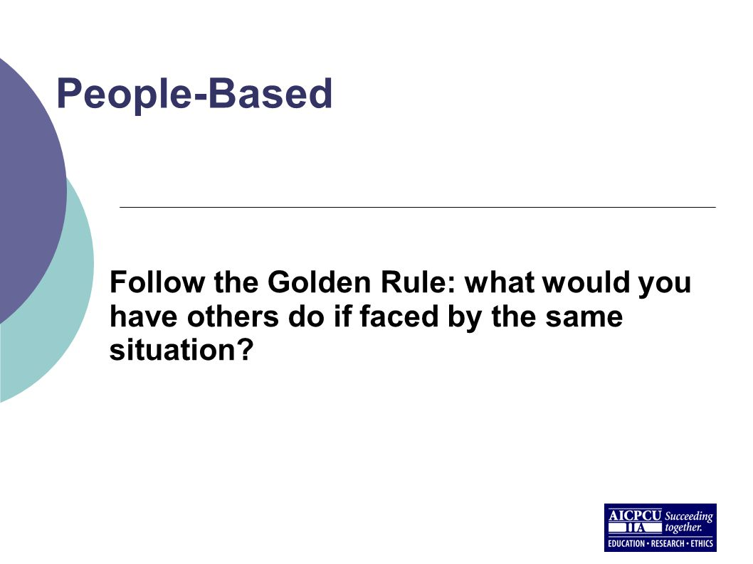 People-Based Follow the Golden Rule: what would you have others do if faced by the same situation?
