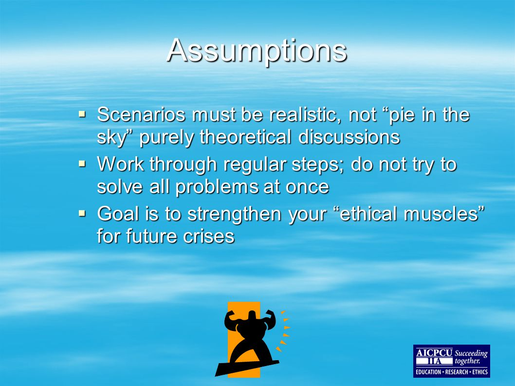 Assumptions  Scenarios must be realistic, not pie in the sky purely theoretical discussions  Work through regular steps; do not try to solve all problems at once  Goal is to strengthen your ethical muscles for future crises