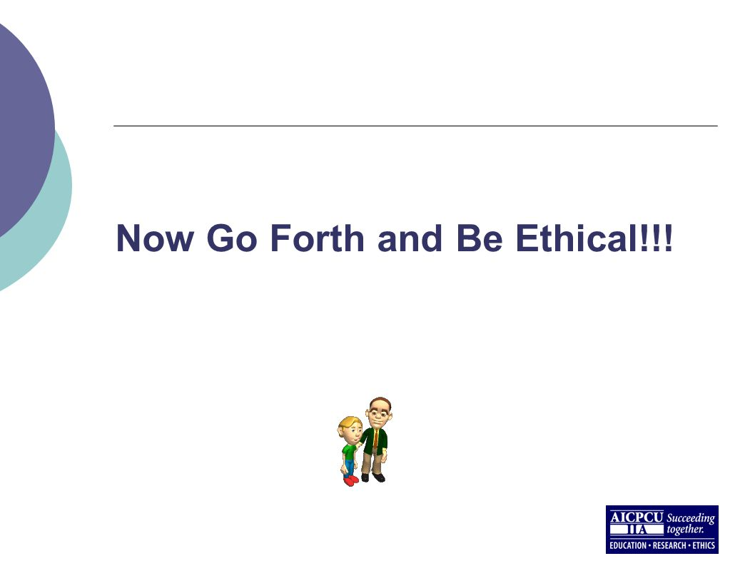 Now Go Forth and Be Ethical!!!