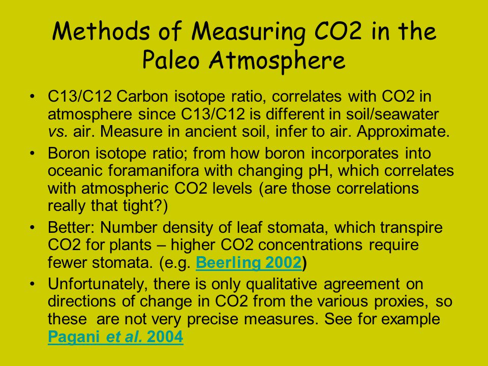 Methods of Measuring CO2 in the Paleo Atmosphere C13/C12 Carbon isotope ratio, correlates with CO2 in atmosphere since C13/C12 is different in soil/seawater vs.
