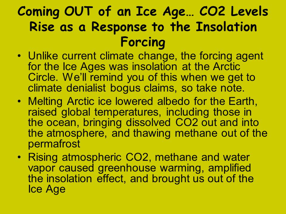 Coming OUT of an Ice Age… CO2 Levels Rise as a Response to the Insolation Forcing Unlike current climate change, the forcing agent for the Ice Ages was insolation at the Arctic Circle.