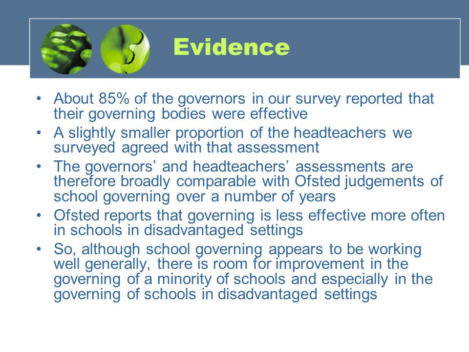 Evidence About 85% of the governors in our survey reported that their governing bodies were effective A slightly smaller proportion of the headteachers we surveyed agreed with that assessment The governors' and headteachers' assessments are therefore broadly comparable with Ofsted judgements of school governing over a number of years Ofsted reports that governing is less effective more often in schools in disadvantaged settings So, although school governing appears to be working well generally, there is room for improvement in the governing of a minority of schools and especially in the governing of schools in disadvantaged settings