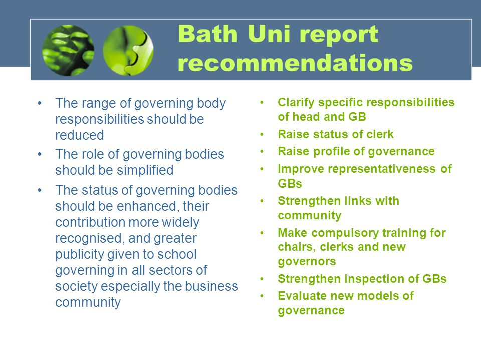 Bath Uni report recommendations The range of governing body responsibilities should be reduced The role of governing bodies should be simplified The status of governing bodies should be enhanced, their contribution more widely recognised, and greater publicity given to school governing in all sectors of society especially the business community Clarify specific responsibilities of head and GB Raise status of clerk Raise profile of governance Improve representativeness of GBs Strengthen links with community Make compulsory training for chairs, clerks and new governors Strengthen inspection of GBs Evaluate new models of governance
