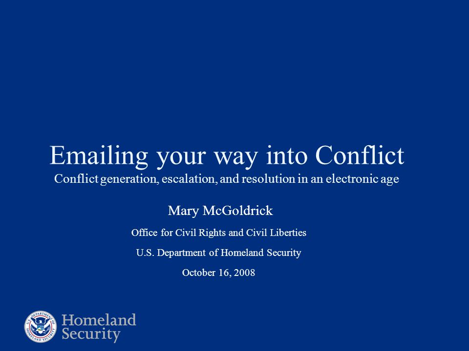 Emailing your way into Conflict Conflict generation, escalation, and resolution in an electronic age Mary McGoldrick Office for Civil Rights and Civil Liberties U.S.