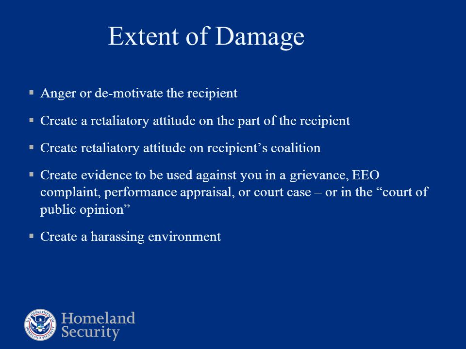 Extent of Damage  Anger or de-motivate the recipient  Create a retaliatory attitude on the part of the recipient  Create retaliatory attitude on recipient's coalition  Create evidence to be used against you in a grievance, EEO complaint, performance appraisal, or court case – or in the court of public opinion  Create a harassing environment