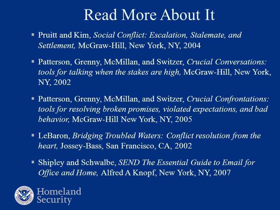 Read More About It  Pruitt and Kim, Social Conflict: Escalation, Stalemate, and Settlement, McGraw-Hill, New York, NY, 2004  Patterson, Grenny, McMillan, and Switzer, Crucial Conversations: tools for talking when the stakes are high, McGraw-Hill, New York, NY, 2002  Patterson, Grenny, McMillan, and Switzer, Crucial Confrontations: tools for resolving broken promises, violated expectations, and bad behavior, McGraw-Hill New York, NY, 2005  LeBaron, Bridging Troubled Waters: Conflict resolution from the heart, Jossey-Bass, San Francisco, CA, 2002  Shipley and Schwalbe, SEND The Essential Guide to Email for Office and Home, Alfred A Knopf, New York, NY, 2007