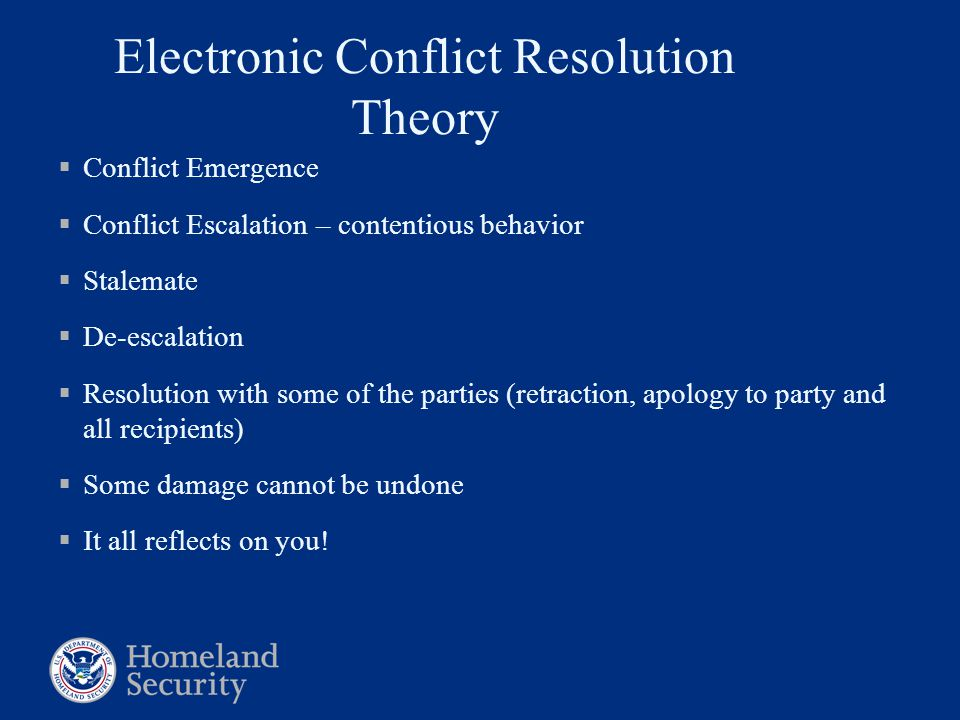 Electronic Conflict Resolution Theory  Conflict Emergence  Conflict Escalation – contentious behavior  Stalemate  De-escalation  Resolution with some of the parties (retraction, apology to party and all recipients)  Some damage cannot be undone  It all reflects on you!