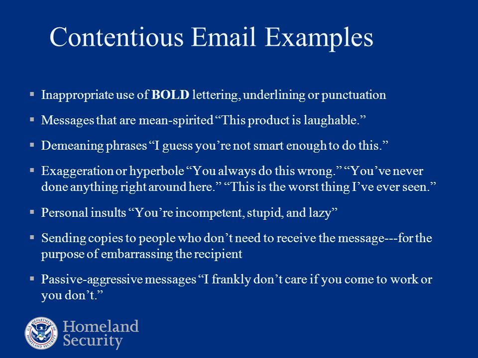 Contentious Email Examples  Inappropriate use of BOLD lettering, underlining or punctuation  Messages that are mean-spirited This product is laughable.  Demeaning phrases I guess you're not smart enough to do this.  Exaggeration or hyperbole You always do this wrong. You've never done anything right around here. This is the worst thing I've ever seen.  Personal insults You're incompetent, stupid, and lazy  Sending copies to people who don't need to receive the message---for the purpose of embarrassing the recipient  Passive-aggressive messages I frankly don't care if you come to work or you don't.