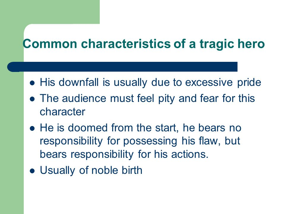 Common characteristics of a tragic hero His downfall is usually due to excessive pride The audience must feel pity and fear for this character He is doomed from the start, he bears no responsibility for possessing his flaw, but bears responsibility for his actions.