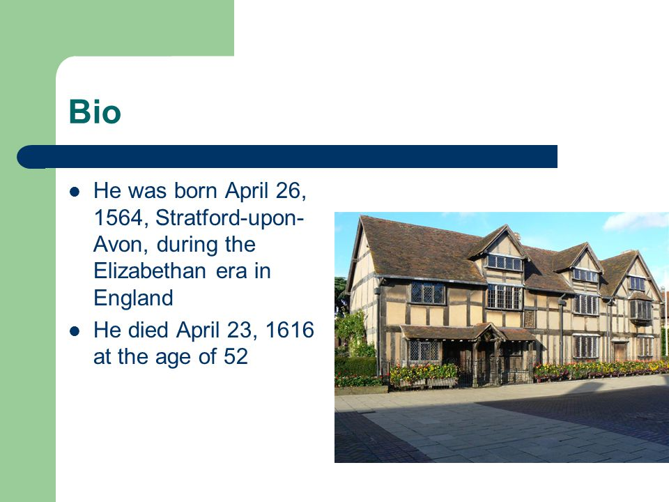 Bio He was born April 26, 1564, Stratford-upon- Avon, during the Elizabethan era in England He died April 23, 1616 at the age of 52