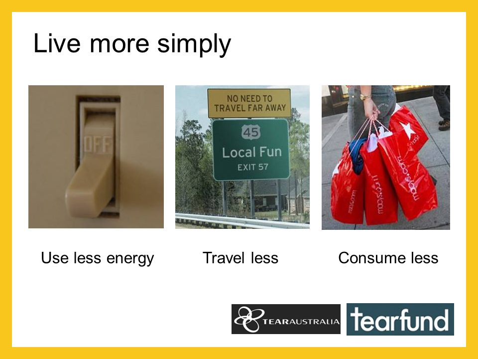 Live more simply Use less energy Travel lessConsume less
