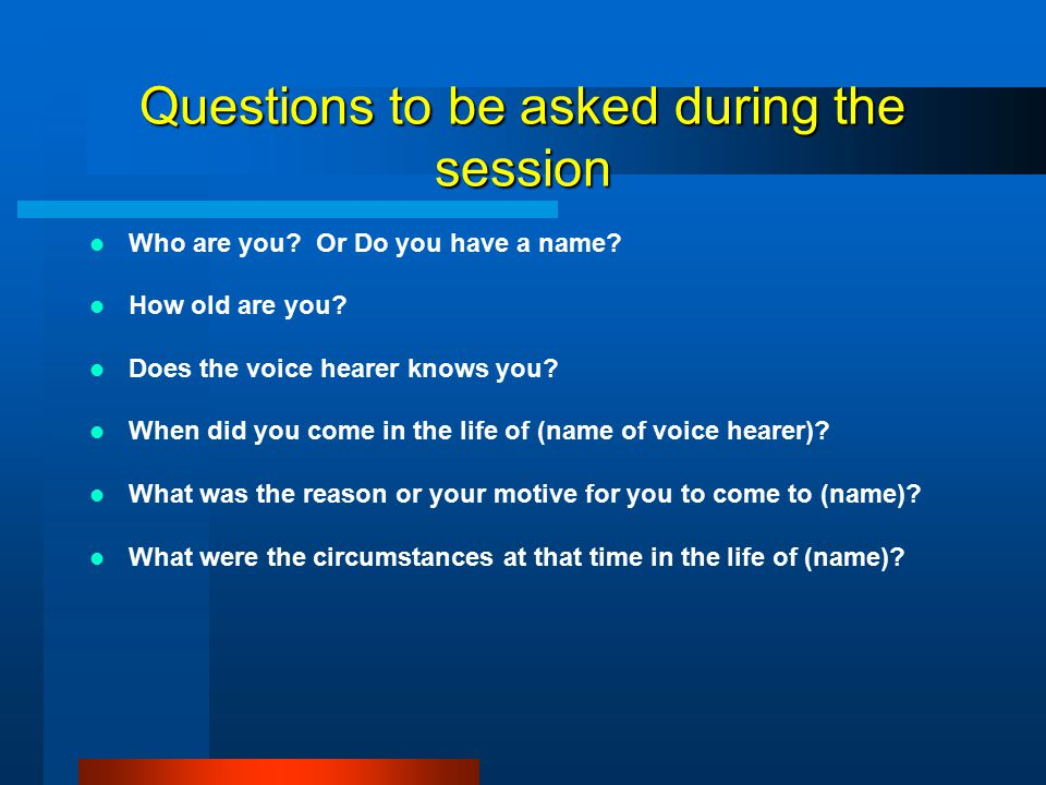 Questions to be asked during the session Who are you.